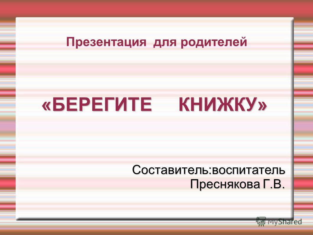 Презентация для родителей «БЕРЕГИТЕ КНИЖКУ» Составитель:воспитатель Преснякова Г.В.