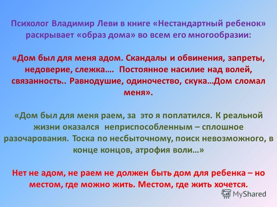 Психолог Владимир Леви в книге «Нестандартный ребенок» раскрывает «образ дома» во всем его многообразии: «Дом был для меня адом. Скандалы и обвинения, запреты, недоверие, слежка…. Постоянное насилие над волей, связанность.. Равнодушие, одиночество, с