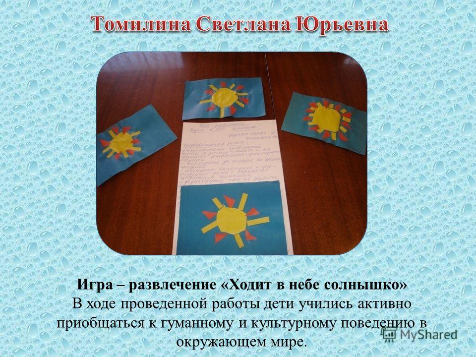 Игра – развлечение «Ходит в небе солнышко» В ходе проведенной работы дети учились активно приобщаться к гуманному и культурному поведению в окружающем мире.