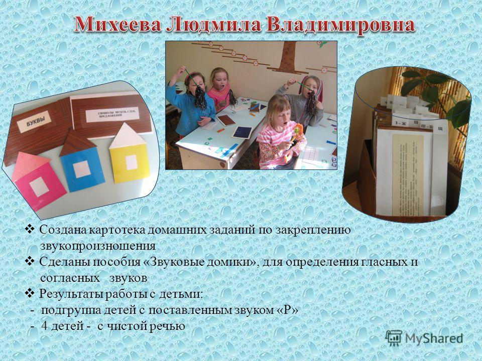 Создана картотека домашних заданий по закреплению звукопроизношения Сделаны пособия «Звуковые домики», для определения гласных и согласных звуков Результаты работы с детьми: - подгруппа детей с поставленным звуком «Р» - 4 детей - с чистой речью
