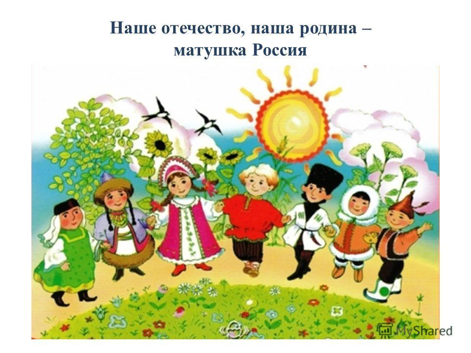 Наше отечество, наша родина – матушка Россия