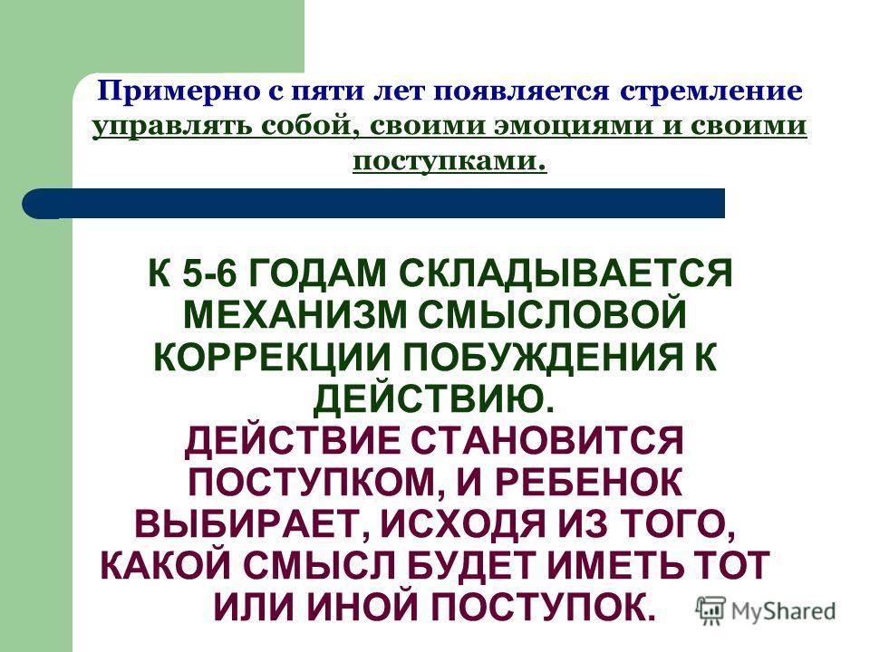 К 5-6 ГОДАМ СКЛАДЫВАЕТСЯ МЕХАНИЗМ СМЫСЛОВОЙ КОРРЕКЦИИ ПОБУЖДЕНИЯ К ДЕЙСТВИЮ. ДЕЙСТВИЕ СТАНОВИТСЯ ПОСТУПКОМ, И РЕБЕНОК ВЫБИРАЕТ, ИСХОДЯ ИЗ ТОГО, КАКОЙ СМЫСЛ БУДЕТ ИМЕТЬ ТОТ ИЛИ ИНОЙ ПОСТУПОК. Примерно с пяти лет появляется стремление управлять собой,