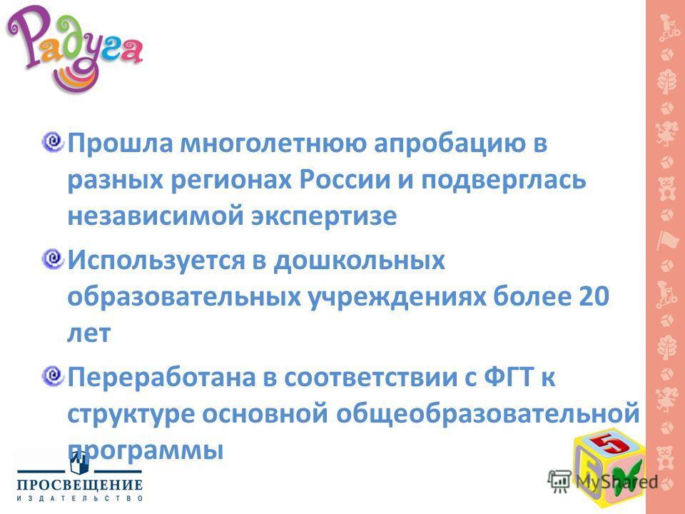 Прошла многолетнюю апробацию в разных регионах России и подверглась независимой экспертизе Используется в дошкольных образовательных учреждениях более 20 лет Переработана в соответствии с ФГТ к структуре основной общеобразовательной программы