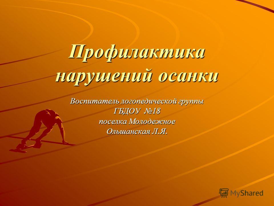 Профилактика нарушений осанки Воспитатель логопедической группы ГБДОУ 18 поселка Молодежное Ольшанская Л.Я.