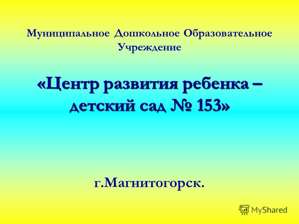 Муниципальное Дошкольное Образовательное Учреждение «Центр развития ребенка – детский сад 153» г.Магнитогорск.