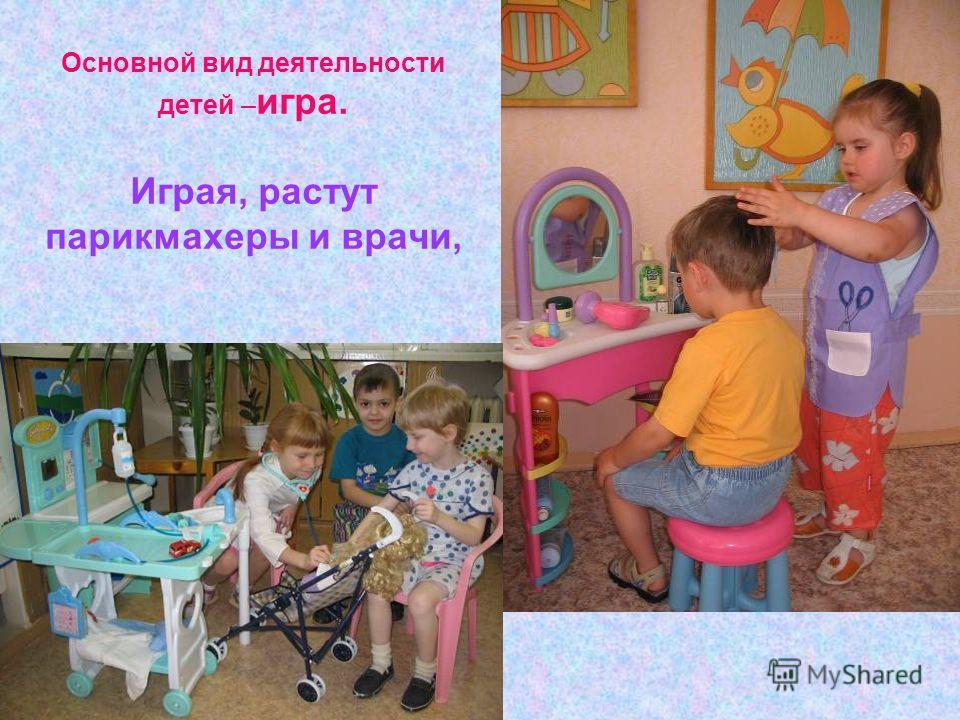 Основной вид деятельности детей – игра. Играя, растут парикмахеры и врачи,