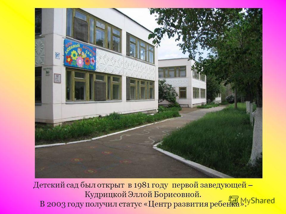 Детский сад был открыт в 1981 году первой заведующей – Кудрицкой Эллой Борисовной. В 2003 году получил статус «Центр развития ребенка».