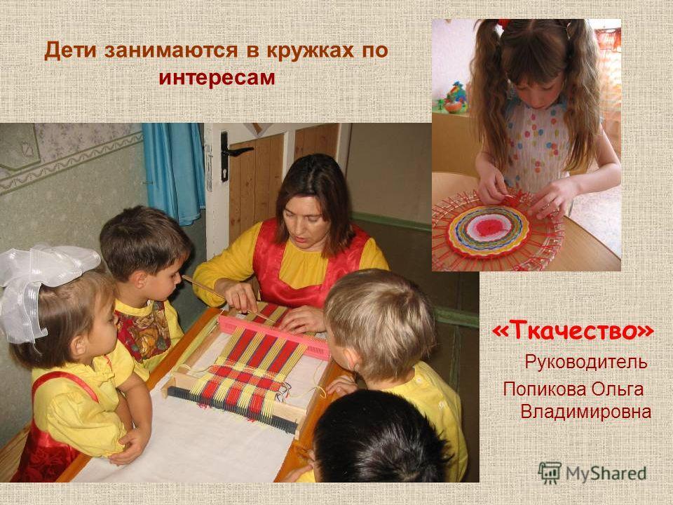 Дети занимаются в кружках по интересам «Ткачество» Руководитель Попикова Ольга Владимировна