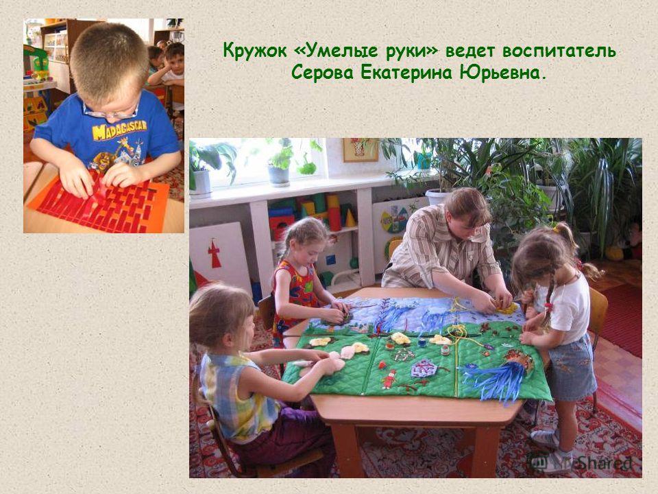 Кружок «Умелые руки» ведет воспитатель Серова Екатерина Юрьевна.