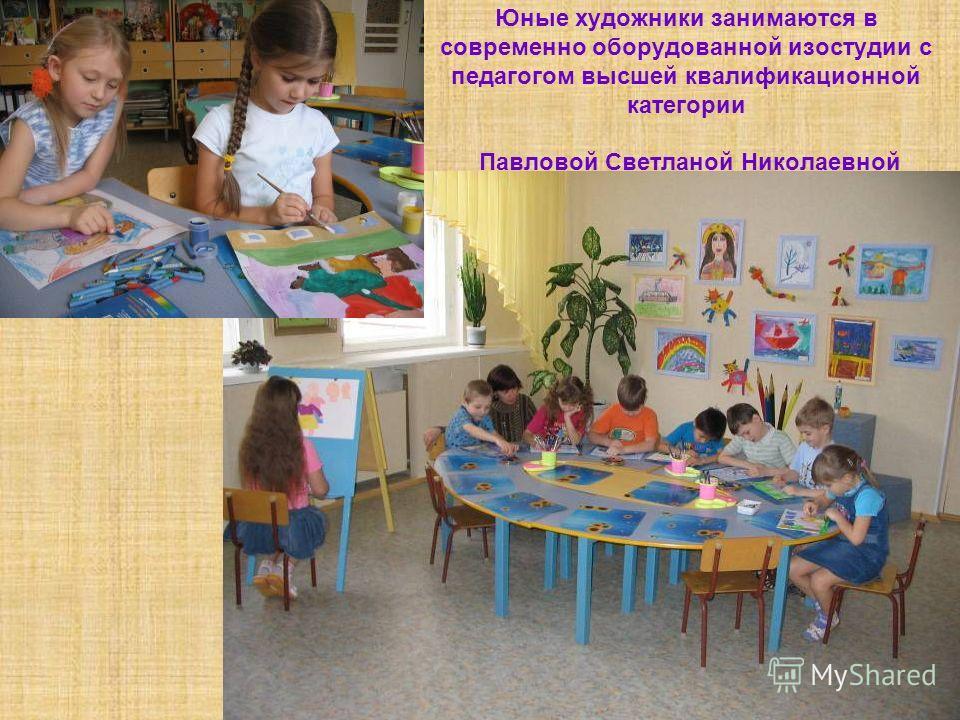 Юные художники занимаются в современно оборудованной изостудии с педагогом высшей квалификационной категории Павловой Светланой Николаевной