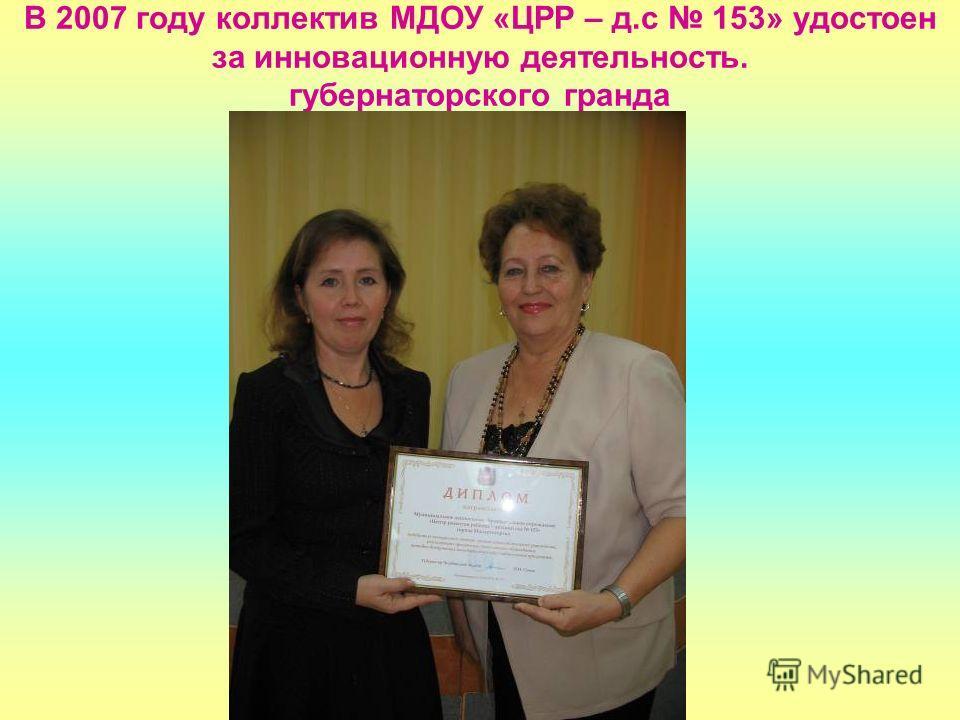 В 2007 году коллектив МДОУ «ЦРР – д.с 153» удостоен за инновационную деятельность. губернаторского гранда