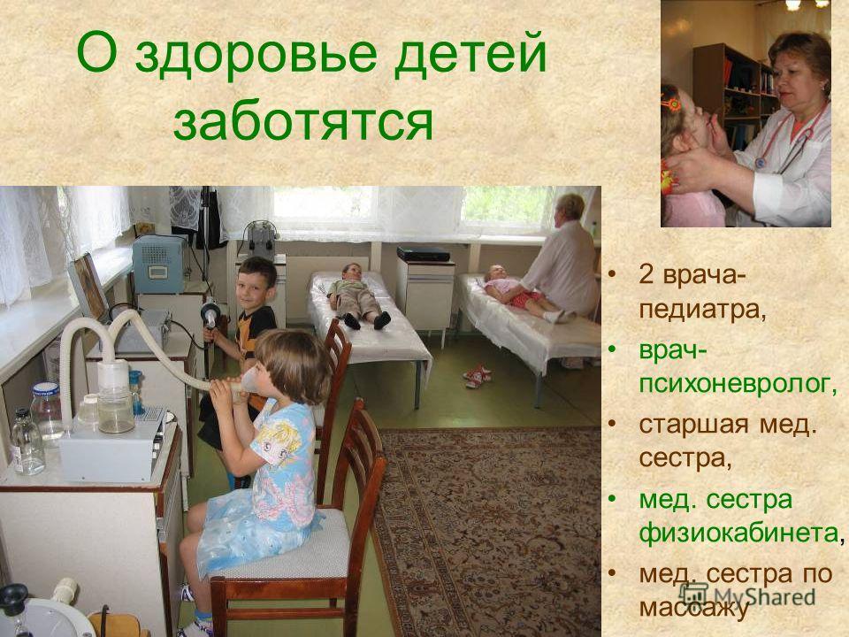 О здоровье детей заботятся 2 врача- педиатра, врач- психоневролог, старшая мед. сестра, мед. сестра физиокабинета, мед. сестра по массажу