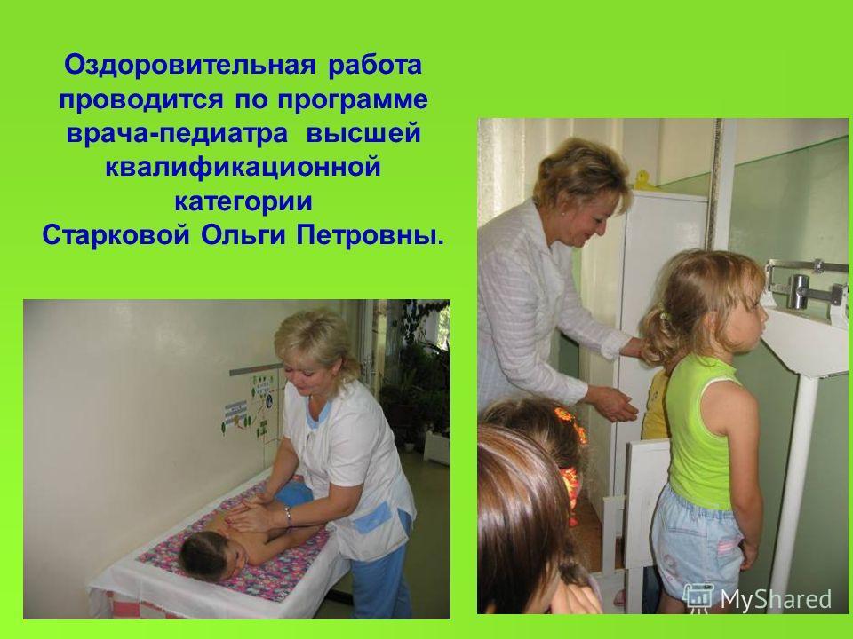 Оздоровительная работа проводится по программе врача-педиатра высшей квалификационной категории Старковой Ольги Петровны.