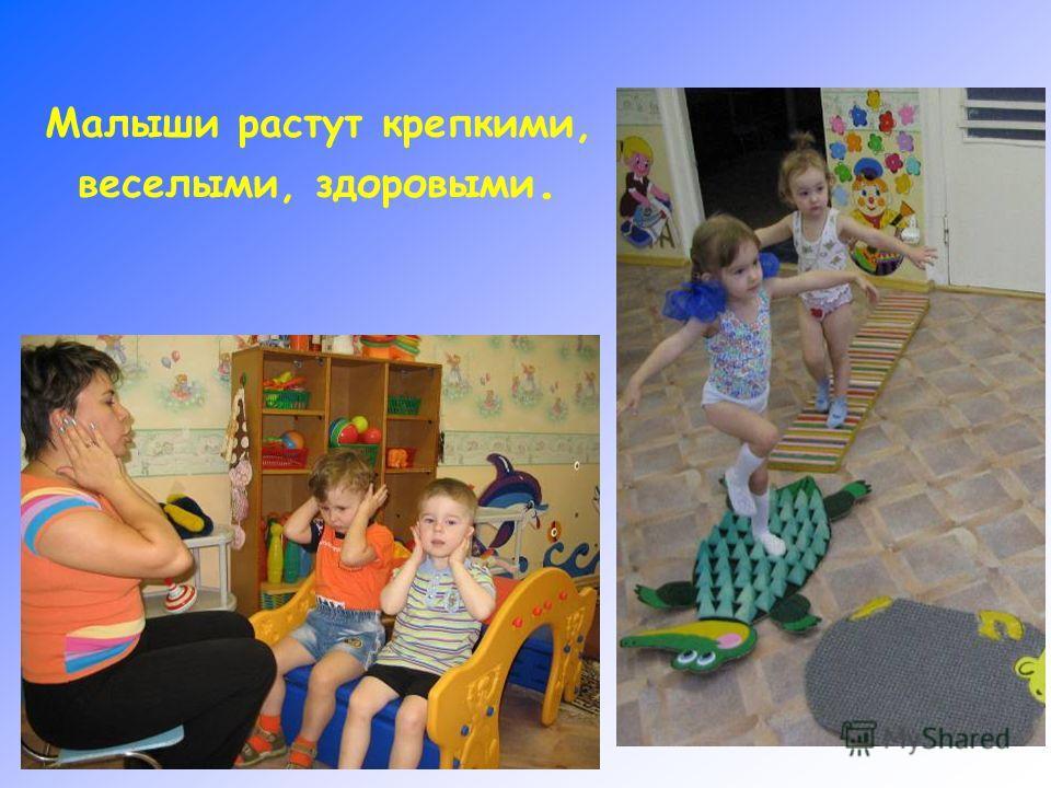Малыши растут крепкими, веселыми, здоровыми.