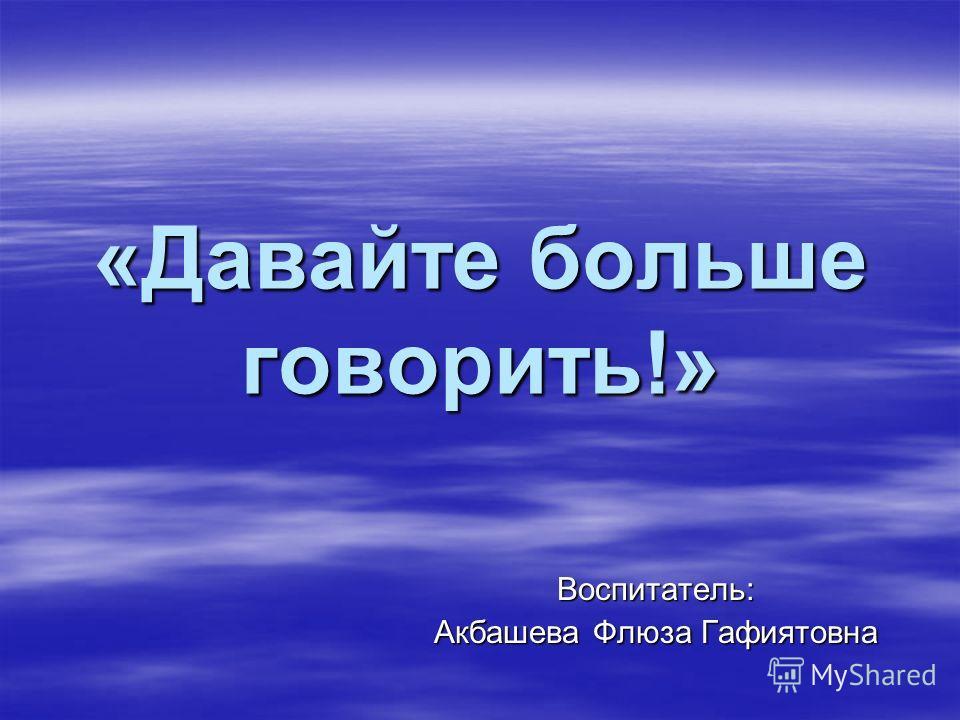 «Давайте больше говорить!» Воспитатель: Акбашева Флюза Гафиятовна
