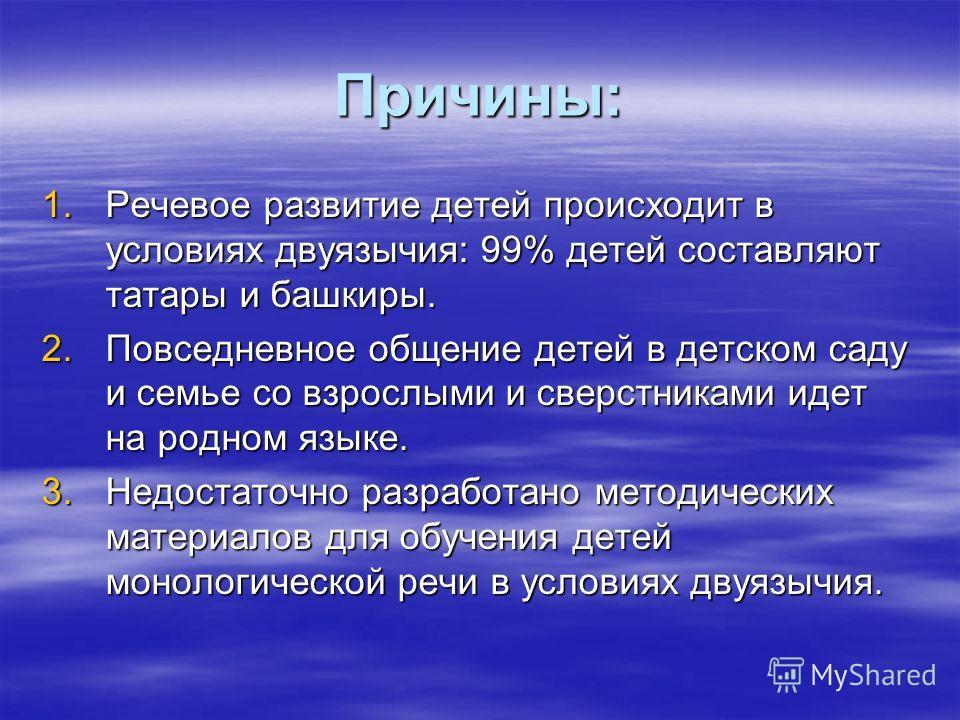 Причины: 1.Речевое развитие детей происходит в условиях двуязычия: 99% детей составляют татары и башкиры. 2.Повседневное общение детей в детском саду и семье со взрослыми и сверстниками идет на родном языке. 3.Недостаточно разработано методических ма