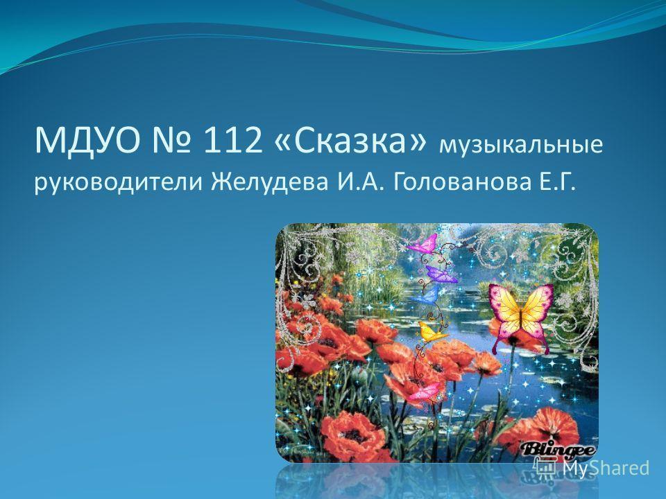 МДУО 112 «Сказка» музыкальные руководители Желудева И.А. Голованова Е.Г.