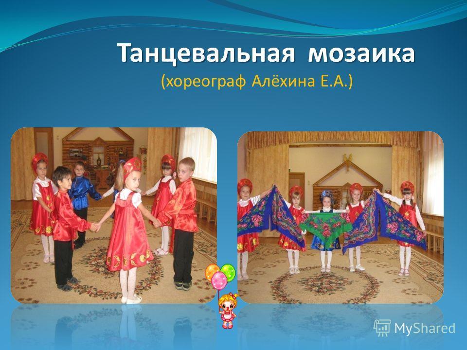 Танцевальная мозаика Танцевальная мозаика (хореограф Алёхина Е.А.)