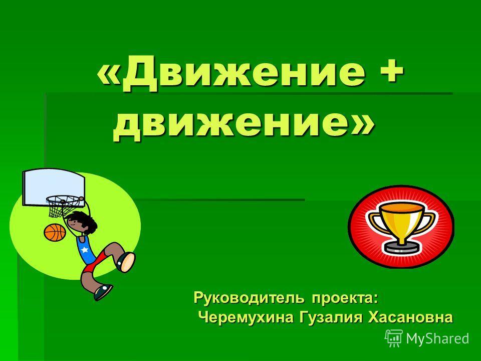 «Движение + движение» Руководитель проекта: Черемухина Гузалия Хасановна Черемухина Гузалия Хасановна