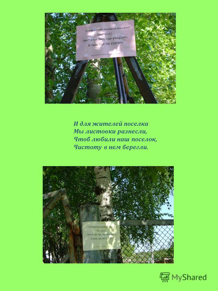 И для жителей поселка Мы листовки разнесли, Чтоб любили наш поселок, Чистоту в нем берегли.