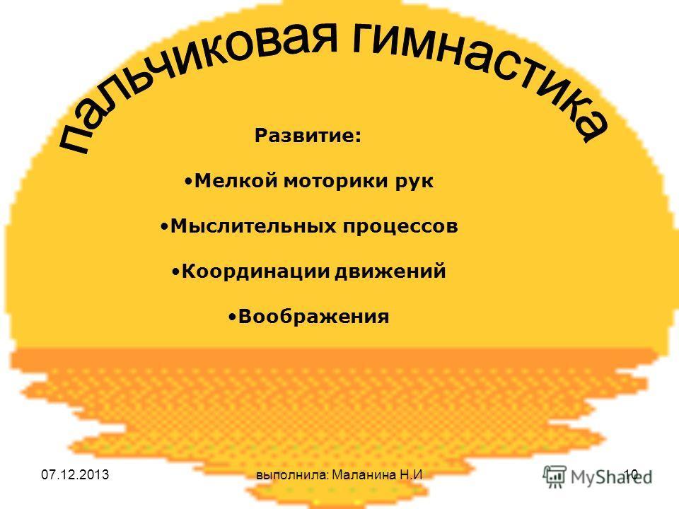 07.12.2013выполнила: Маланина Н.И10 Развитие: Мелкой моторики рук Мыслительных процессов Координации движений Воображения