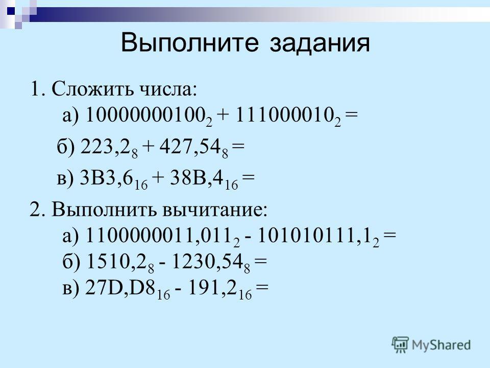 Выполните задания 1. Сложить числа: а) 10000000100 2 + 111000010 2 = б) 223,2 8 + 427,54 8 = в) 3B3,6 16 + 38B,4 16 = 2. Выполнить вычитание: а) 1100000011,011 2 - 101010111,1 2 = б) 1510,2 8 - 1230,54 8 = в) 27D,D8 16 - 191,2 16 =
