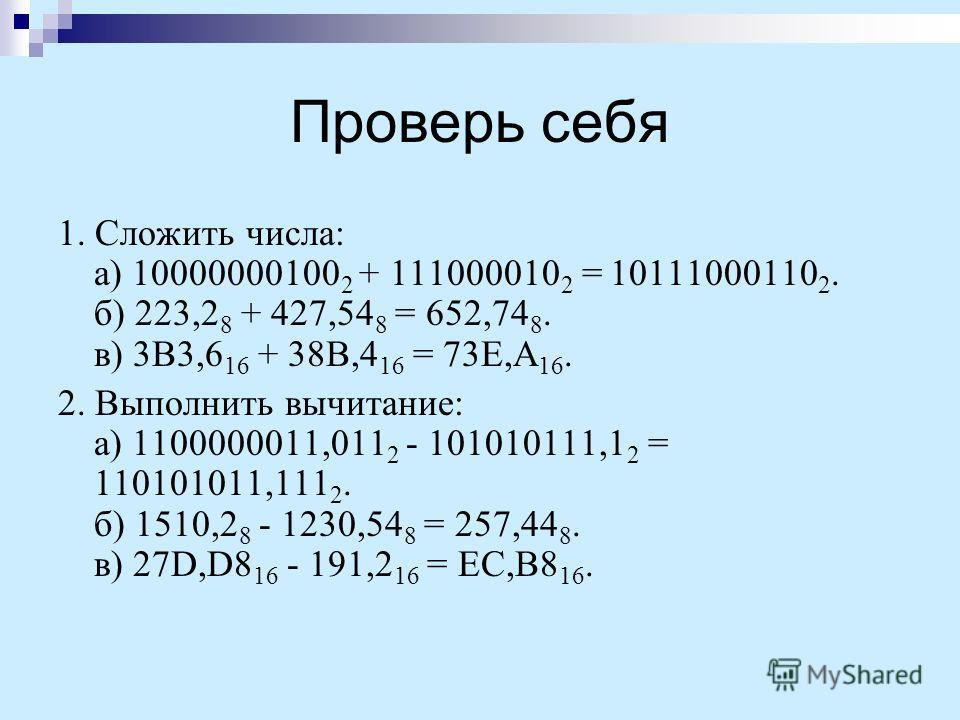 Проверь себя 1. Сложить числа: а) 10000000100 2 + 111000010 2 = 10111000110 2. б) 223,2 8 + 427,54 8 = 652,74 8. в) 3B3,6 16 + 38B,4 16 = 73E,A 16. 2. Выполнить вычитание: а) 1100000011,011 2 - 101010111,1 2 = 110101011,111 2. б) 1510,2 8 - 1230,54 8