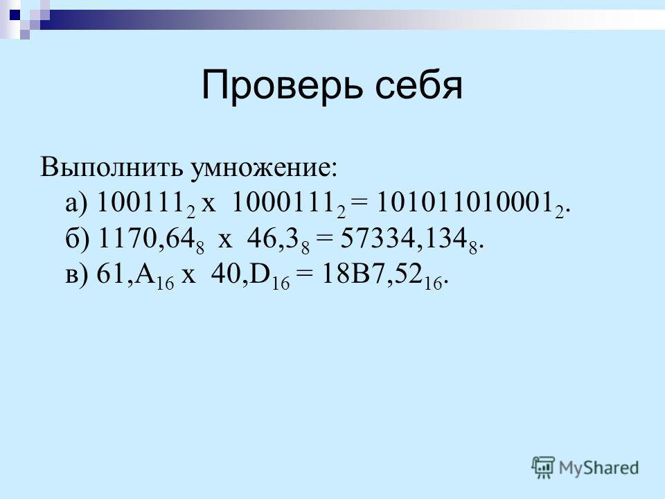 Проверь себя Выполнить умножение: а) 100111 2 х 1000111 2 = 101011010001 2. б) 1170,64 8 х 46,3 8 = 57334,134 8. в) 61,A 16 х 40,D 16 = 18B7,52 16.
