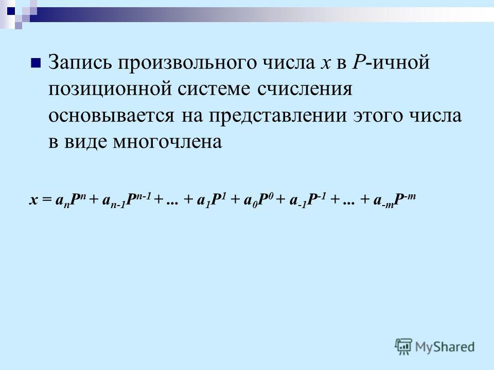 Запись произвольного числа x в P-ичной позиционной системе счисления основывается на представлении этого числа в виде многочлена x = a n P n + a n-1 P n-1 +... + a 1 P 1 + a 0 P 0 + a -1 P -1 +... + a -m P -m