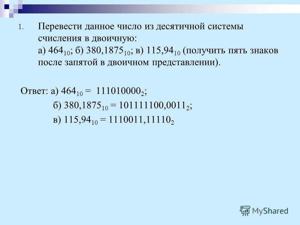 1. Перевести данное число из десятичной системы счисления в двоичную: а) 464 10 ; б) 380,1875 10 ; в) 115,94 10 (получить пять знаков после запятой в двоичном представлении). Ответ: а) 464 10 = 111010000 2 ; б) 380,1875 10 = 101111100,0011 2 ; в) 115