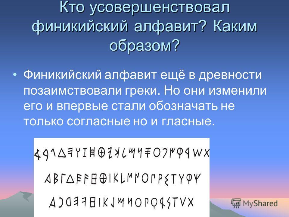 Кто усовершенствовал финикийский алфавит? Каким образом? Финикийский алфавит ещё в древности позаимствовали греки. Но они изменили его и впервые стали обозначать не только согласные но и гласные.