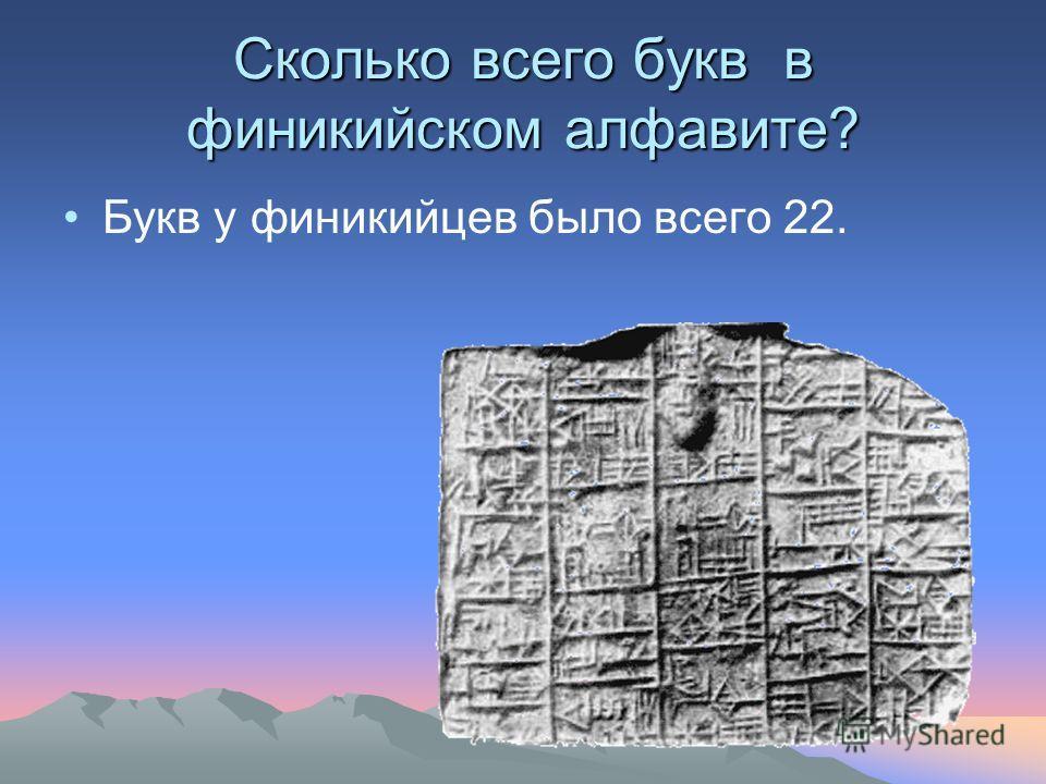 Сколько всего букв в финикийском алфавите? Букв у финикийцев было всего 22.