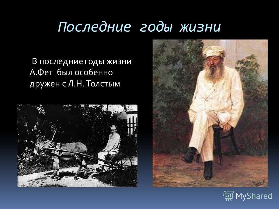Последние годы жизни В последние годы жизни А.Фет был особенно дружен с Л.Н. Толстым