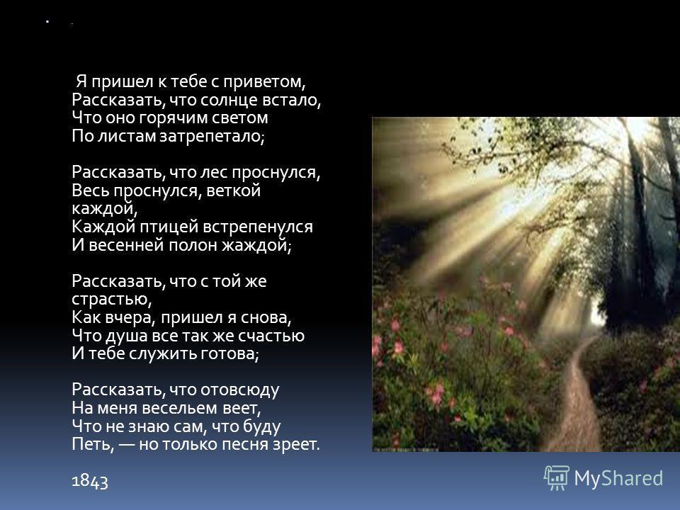 . Я пришел к тебе с приветом, Рассказать, что солнце встало, Что оно горячим светом По листам затрепетало; Рассказать, что лес проснулся, Весь проснулся, веткой каждой, Каждой птицей встрепенулся И весенней полон жаждой; Рассказать, что с той же стра