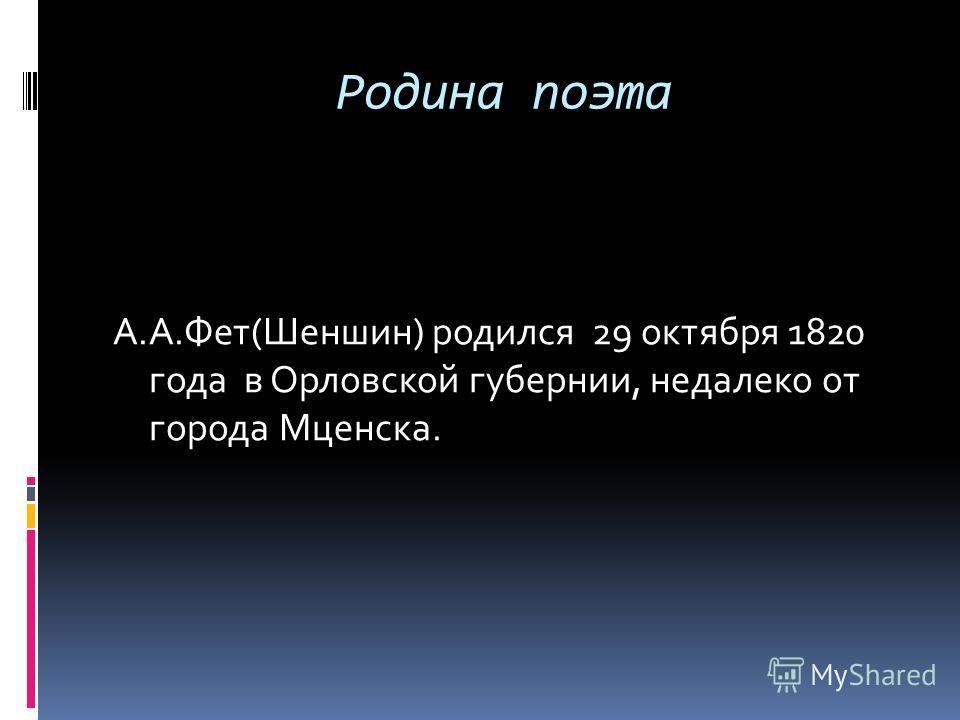 Родина поэта А.А.Фет(Шеншин) родился 29 октября 1820 года в Орловской губернии, недалеко от города Мценска.