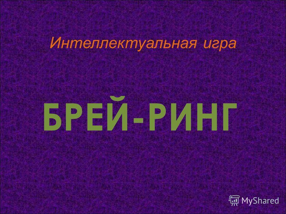 БРЕЙ-РИНГ Интеллектуальная игра