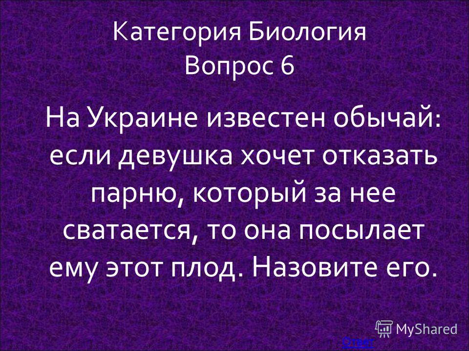 Категория Биология Вопрос 6 На Украине известен обычай: если девушка хочет отказать парню, который за нее сватается, то она посылает ему этот плод. Назовите его. Ответ