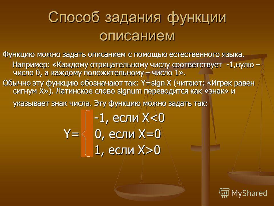 Способ задания функции описанием Функцию можно задать описанием с помощью естественного языка. Например: «Каждому отрицательному числу соответствует -1,нулю – число 0, а каждому положительному – число 1». Например: «Каждому отрицательному числу соотв