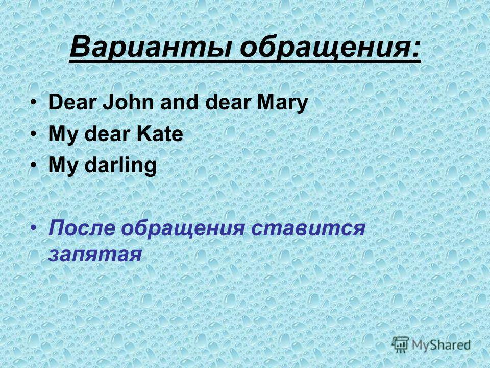 Варианты обращения: Dear John and dear Mary My dear Kate My darling После обращения ставится запятая