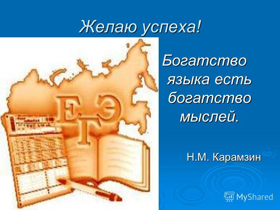 Желаю успеха! Богатство языка есть богатство мыслей. Н.М. Карамзин Н.М. Карамзин