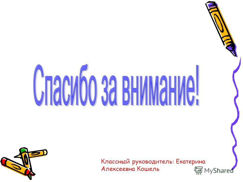 Классный руководитель: Екатерина Алексеевна Кошель