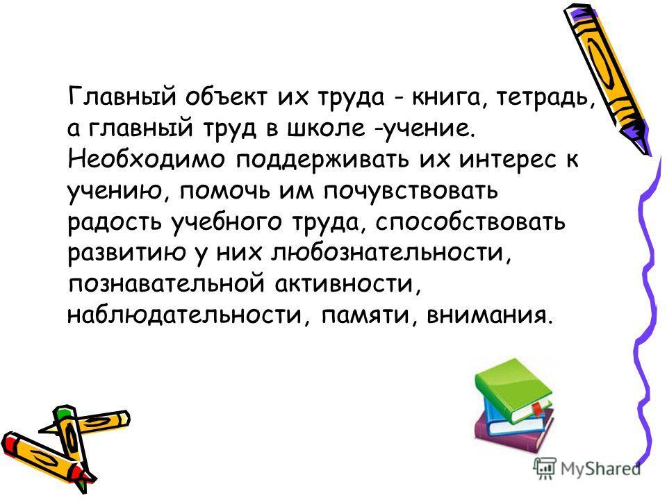 Главный объект их труда - книга, тетрадь, а главный труд в школе -учение. Необходимо поддерживать их интерес к учению, помочь им почувствовать радость учебного труда, способствовать развитию у них любознательности, познавательной активности, наблюдат