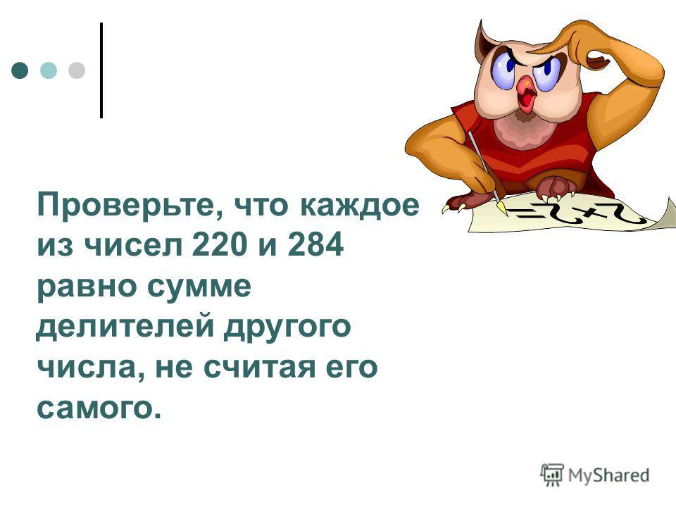 Проверьте, что каждое из чисел 220 и 284 равно сумме делителей другого числа, не считая его самого.