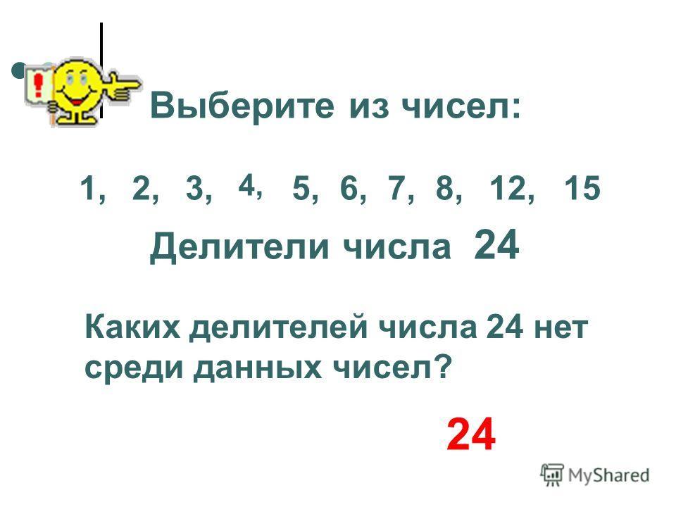 Выберите из чисел: Делители числа 24 Каких делителей числа 24 нет среди данных чисел? 1,2,3, 4, 5,6,7,8,12,15 24