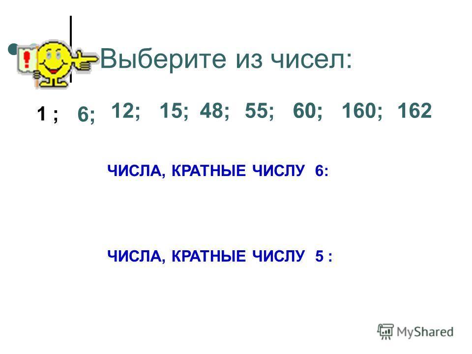 Выберите из чисел: 1 ; 6; 12;15;48;55;60;160;162 ЧИСЛА, КРАТНЫЕ ЧИСЛУ 6: ЧИСЛА, КРАТНЫЕ ЧИСЛУ 5 : 60;