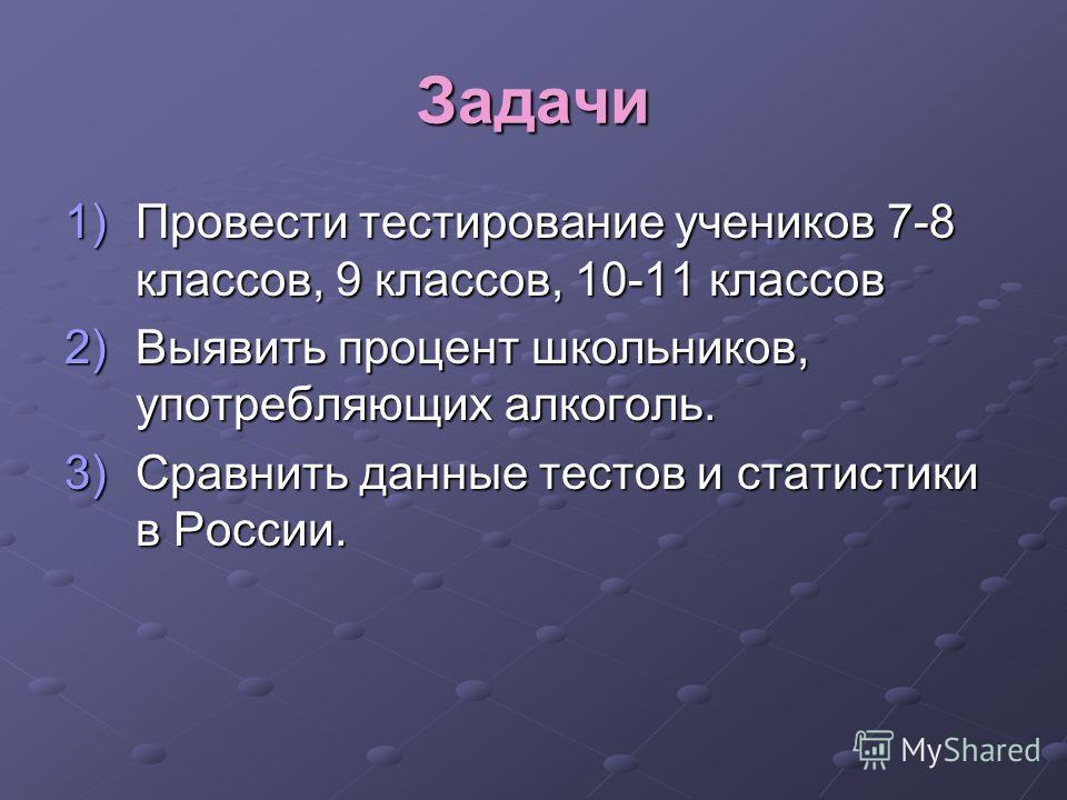Задачи 1)Провести тестирование учеников 7-8 классов, 9 классов, 10-11 классов 2)Выявить процент школьников, употребляющих алкоголь. 3)Сравнить данные тестов и статистики в России.