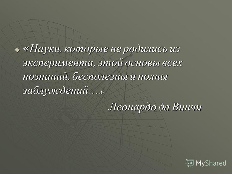 « Науки, которые не родились из эксперимента, этой основы всех познаний, бесполезны и полны заблуждений …» « Науки, которые не родились из эксперимента, этой основы всех познаний, бесполезны и полны заблуждений …» Леонардо да Винчи Леонардо да Винчи