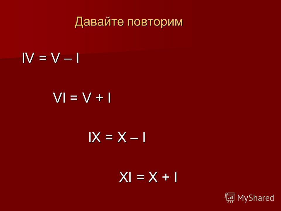 Давайте повторим IV = V – I VI = V + I VI = V + I IX = X – I IX = X – I XI = X + I XI = X + I