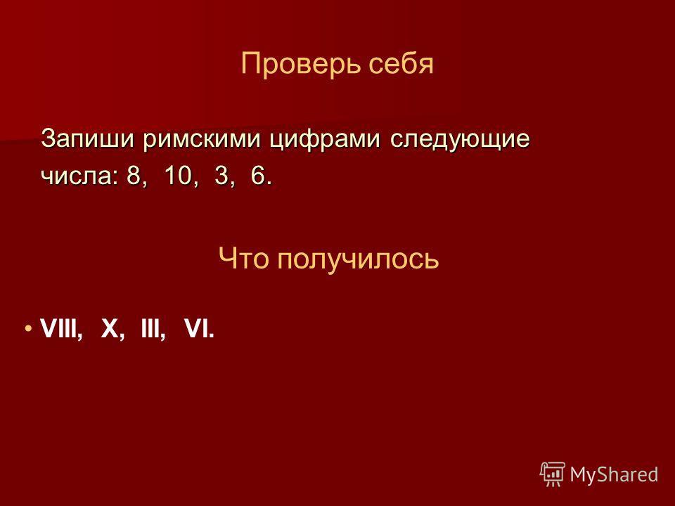 Проверь себя Запиши римскими цифрами следующие числа: 8, 10, 3, 6. Что получилось VIII, X, III, VI.