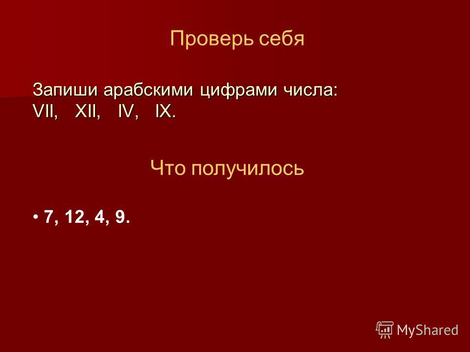 Проверь себя Запиши арабскими цифрами числа: VII, XII, IV, IX. Что получилось 7, 12, 4, 9.
